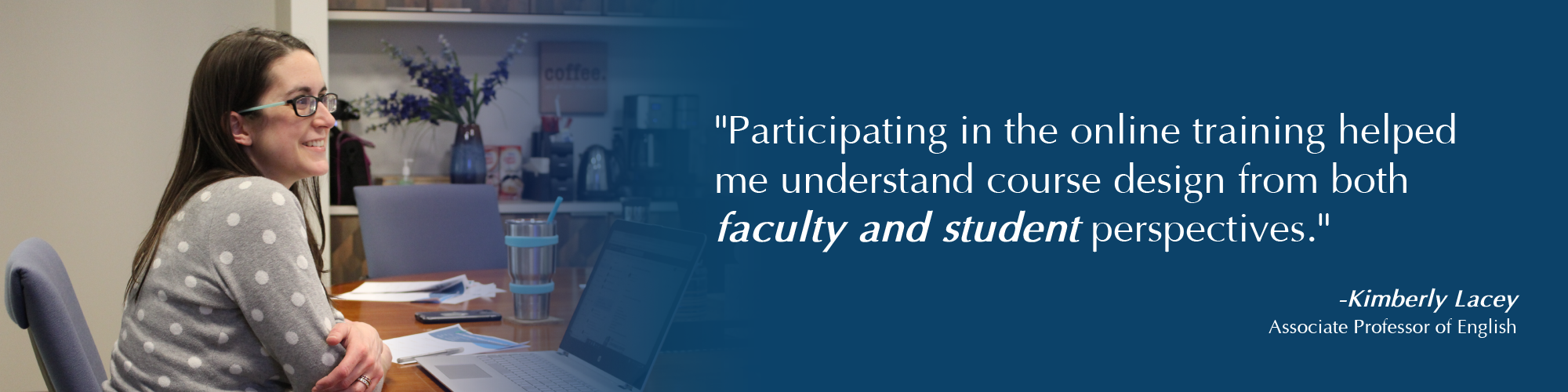 Banner with an image of a professor with the words, Participating in the online training helped me understand course design for online courses from a faculty and student perspective. Kimberly Lacey, Associate Professor of English.